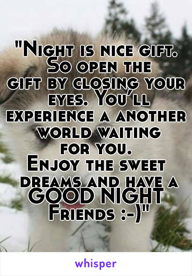 """""""Night is nice gift. So open the gift by closing your eyes. You'll experience a another world waiting for you. Enjoy the sweet dreams and have a GOOD NIGHT Friends :-)"""""""
