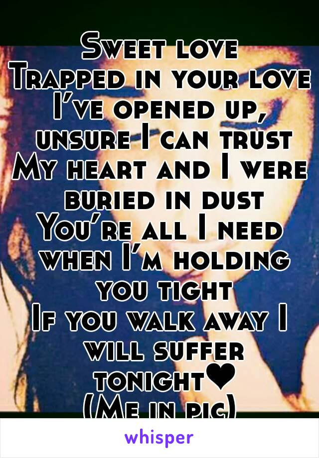 Sweet love Trapped in your love I've opened up, unsure I can trust My heart and I were buried in dust You're all I need when I'm holding you tight If you walk away I will suffer tonight❤ (Me in pic)