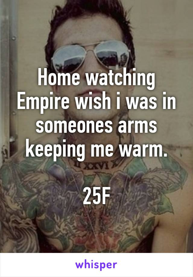 Home watching Empire wish i was in someones arms keeping me warm.  25F