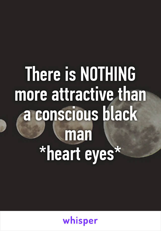There is NOTHING more attractive than a conscious black man  *heart eyes*