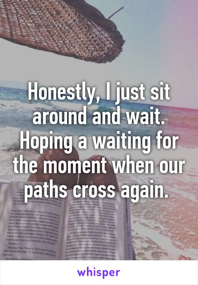 Honestly, I just sit around and wait. Hoping a waiting for the moment when our paths cross again.