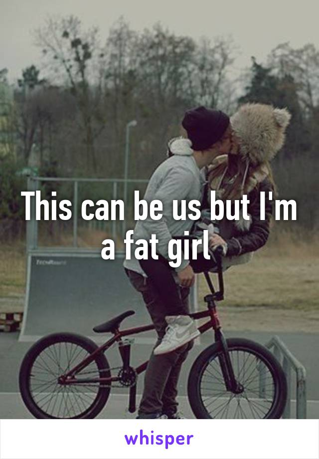 This can be us but I'm a fat girl
