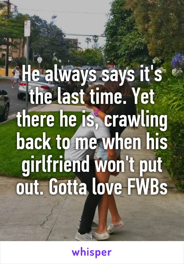 He always says it's the last time. Yet there he is, crawling back to me when his girlfriend won't put out. Gotta love FWBs