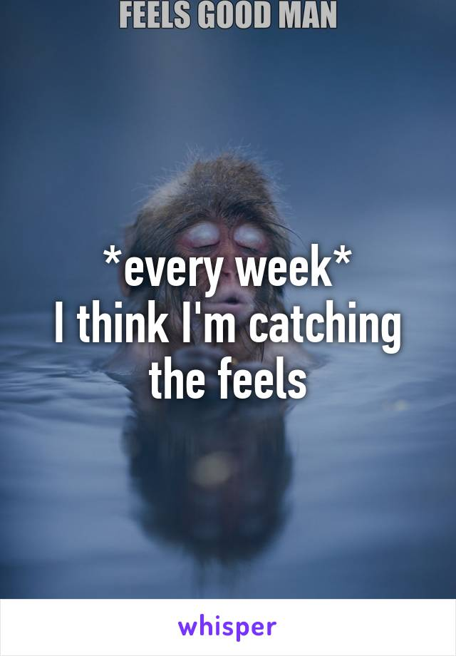 *every week* I think I'm catching the feels