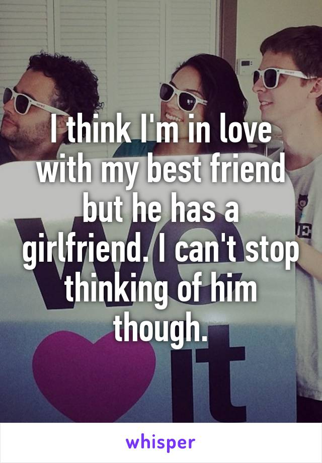 I think I'm in love with my best friend but he has a girlfriend. I can't stop thinking of him though.