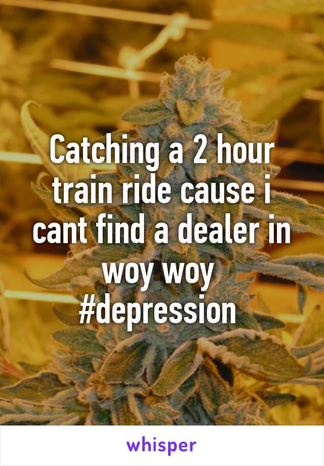 Catching a 2 hour train ride cause i cant find a dealer in woy woy  #depression