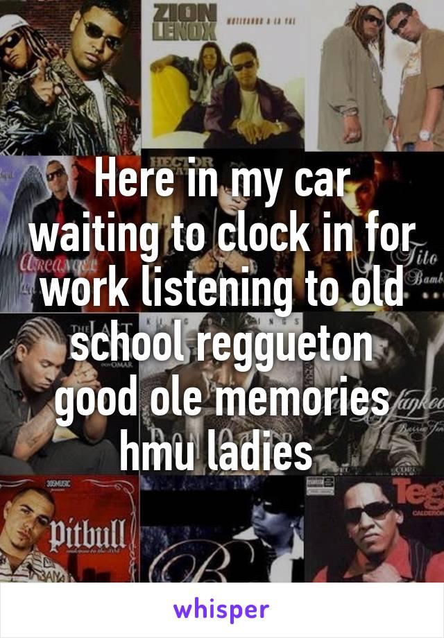 Here in my car waiting to clock in for work listening to old school reggueton good ole memories hmu ladies