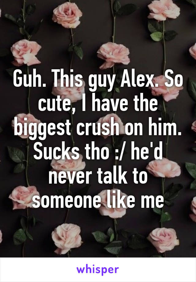Guh. This guy Alex. So cute, I have the biggest crush on him. Sucks tho :/ he'd never talk to someone like me
