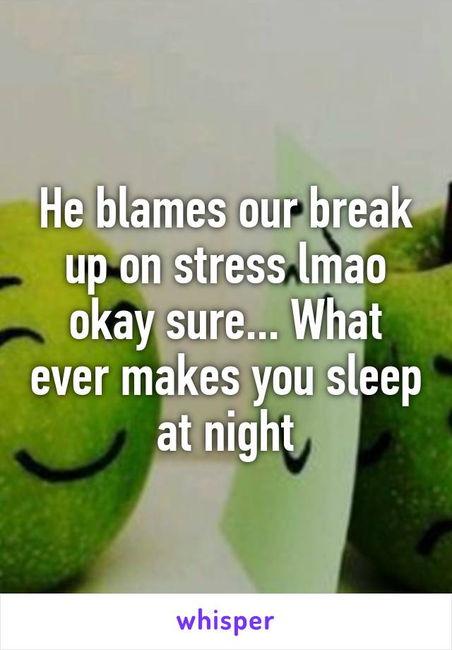 He blames our break up on stress lmao okay sure... What ever makes you sleep at night
