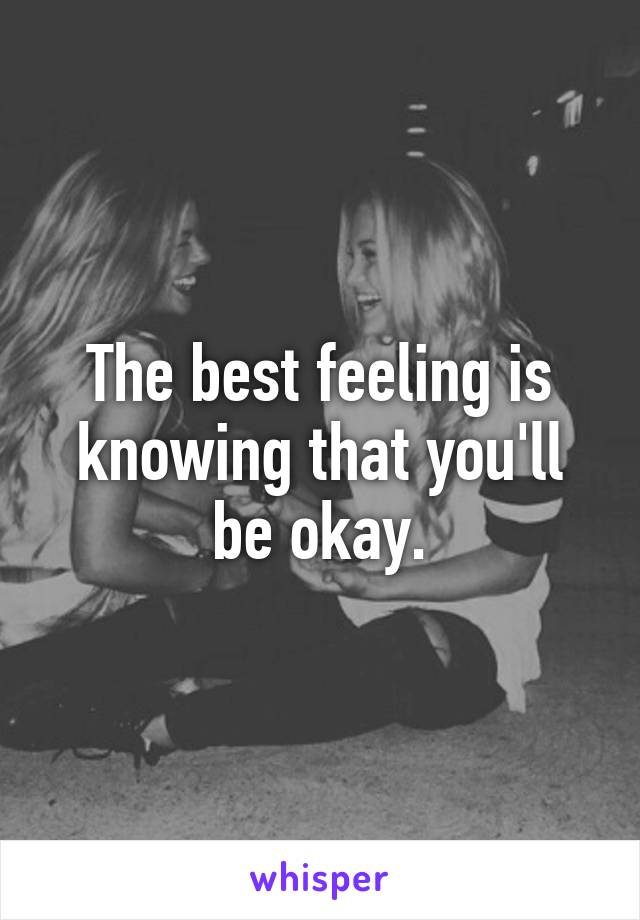 The best feeling is knowing that you'll be okay.