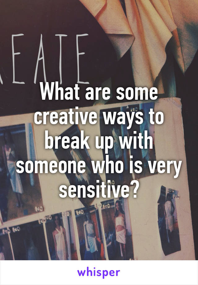 What are some creative ways to break up with someone who is very sensitive?