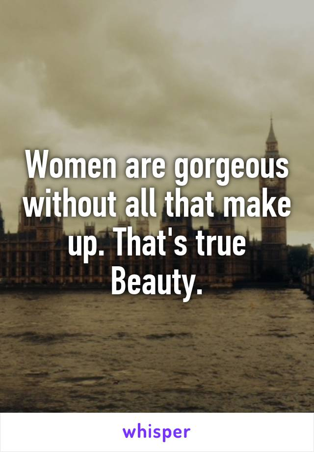 Women are gorgeous without all that make up. That's true Beauty.
