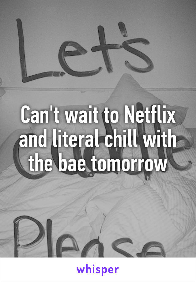 Can't wait to Netflix and literal chill with the bae tomorrow