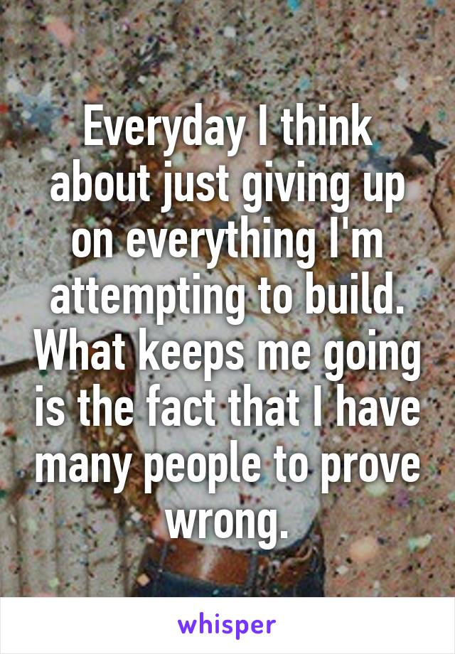 Everyday I think about just giving up on everything I'm attempting to build. What keeps me going is the fact that I have many people to prove wrong.