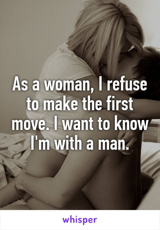 As a woman, I refuse to make the first move. I want to know I'm with a man.