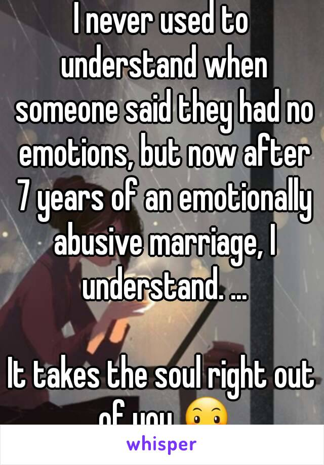 I never used to understand when someone said they had no emotions, but now after 7 years of an emotionally abusive marriage, I understand. ...  It takes the soul right out of you 😶