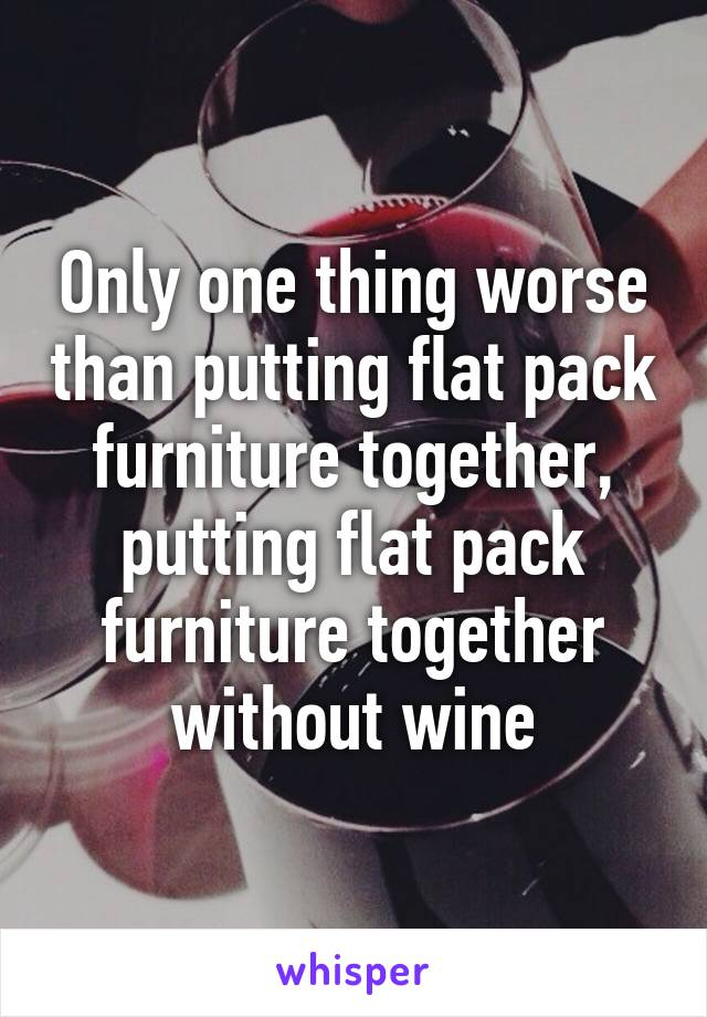 Only one thing worse than putting flat pack furniture together, putting flat pack furniture together without wine