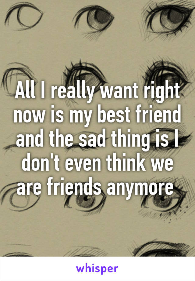 All I really want right now is my best friend and the sad thing is I don't even think we are friends anymore