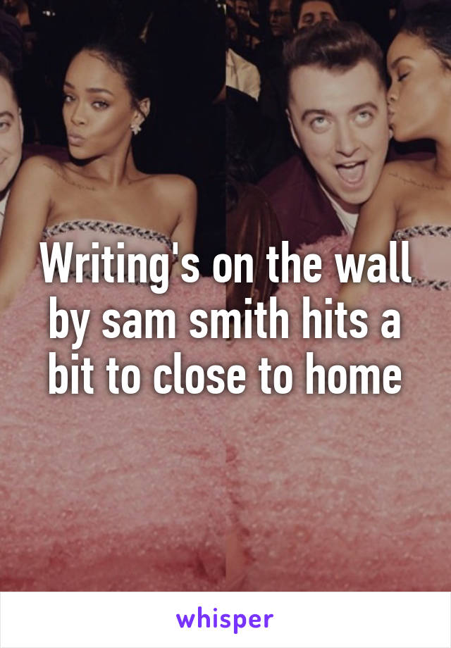 Writing's on the wall by sam smith hits a bit to close to home