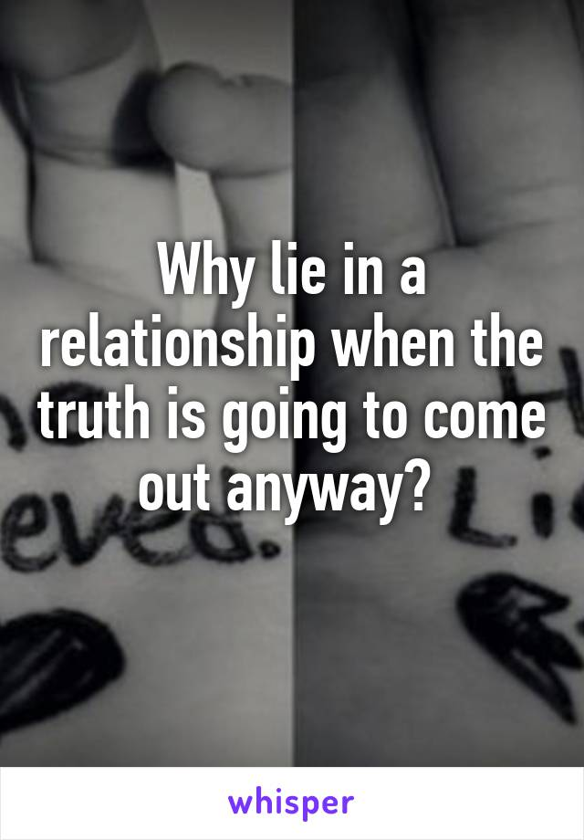 Why lie in a relationship when the truth is going to come out anyway?