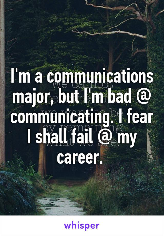 I'm a communications major, but I'm bad @ communicating. I fear I shall fail @ my career.