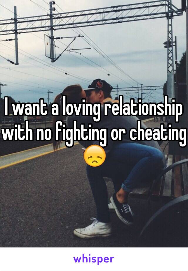 I want a loving relationship with no fighting or cheating 😞
