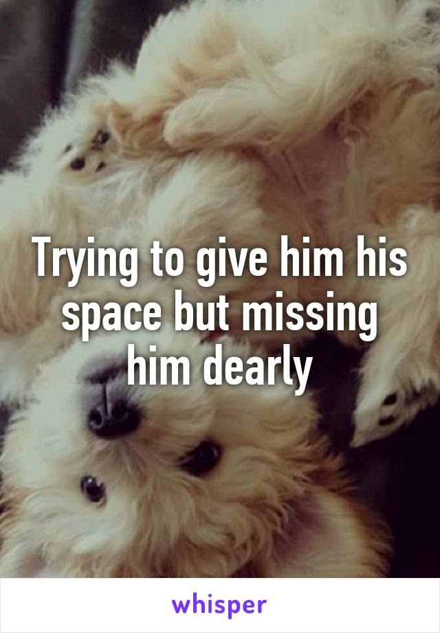 Trying to give him his space but missing him dearly
