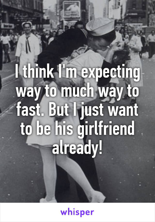 I think I'm expecting way to much way to fast. But I just want to be his girlfriend already!