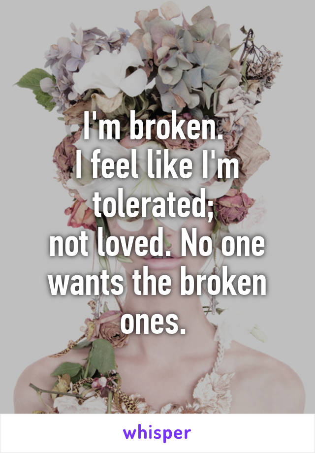 I'm broken.  I feel like I'm tolerated;  not loved. No one wants the broken ones.