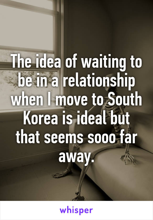 The idea of waiting to be in a relationship when I move to South Korea is ideal but that seems sooo far away.
