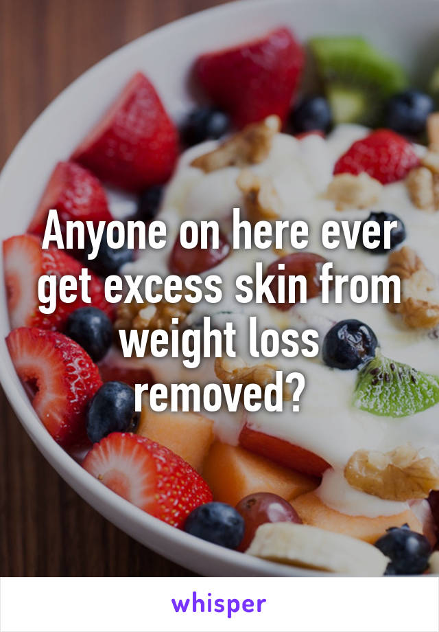 Anyone on here ever get excess skin from weight loss removed?
