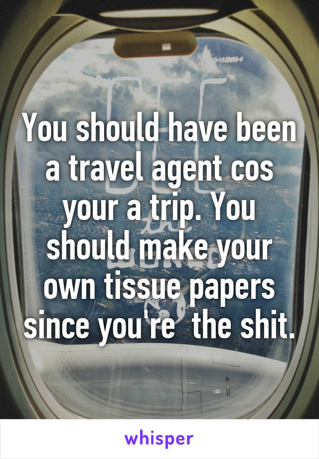 You should have been a travel agent cos your a trip. You should make your own tissue papers since you're  the shit.