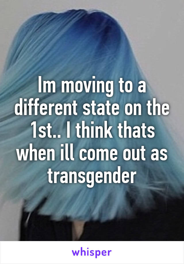 Im moving to a different state on the 1st.. I think thats when ill come out as transgender