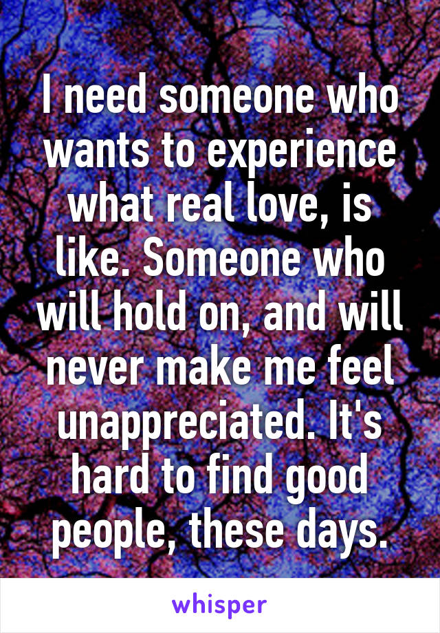 I need someone who wants to experience what real love, is like. Someone who will hold on, and will never make me feel unappreciated. It's hard to find good people, these days.