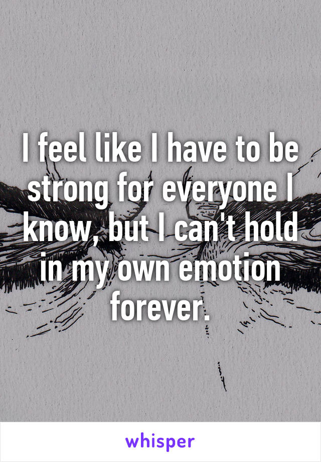 I feel like I have to be strong for everyone I know, but I can't hold in my own emotion forever.