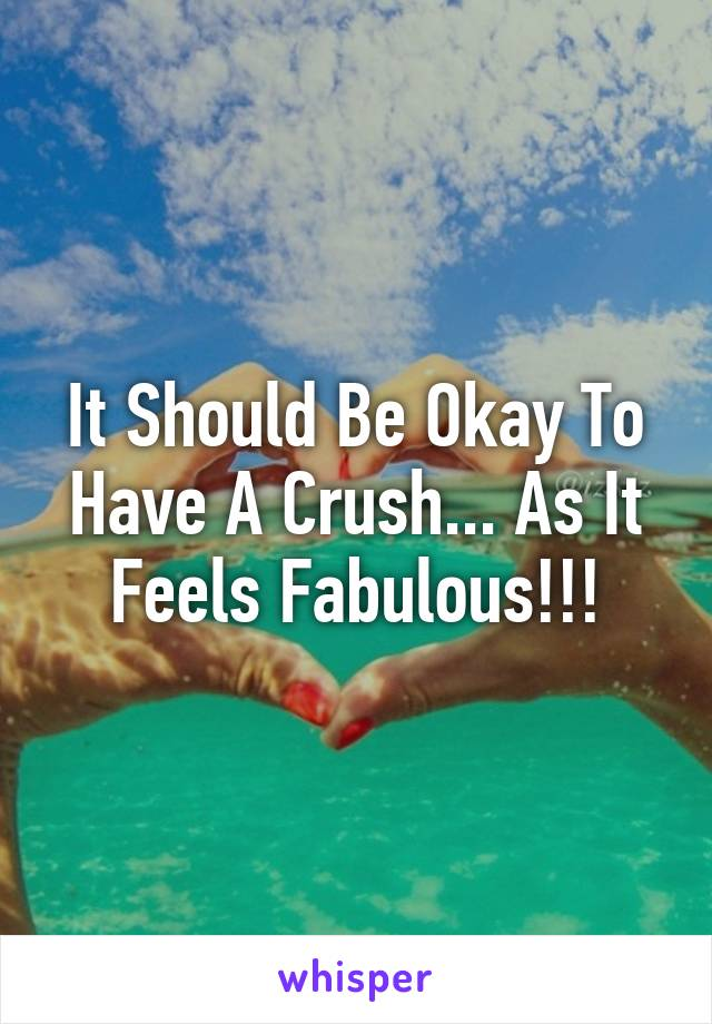 It Should Be Okay To Have A Crush... As It Feels Fabulous!!!