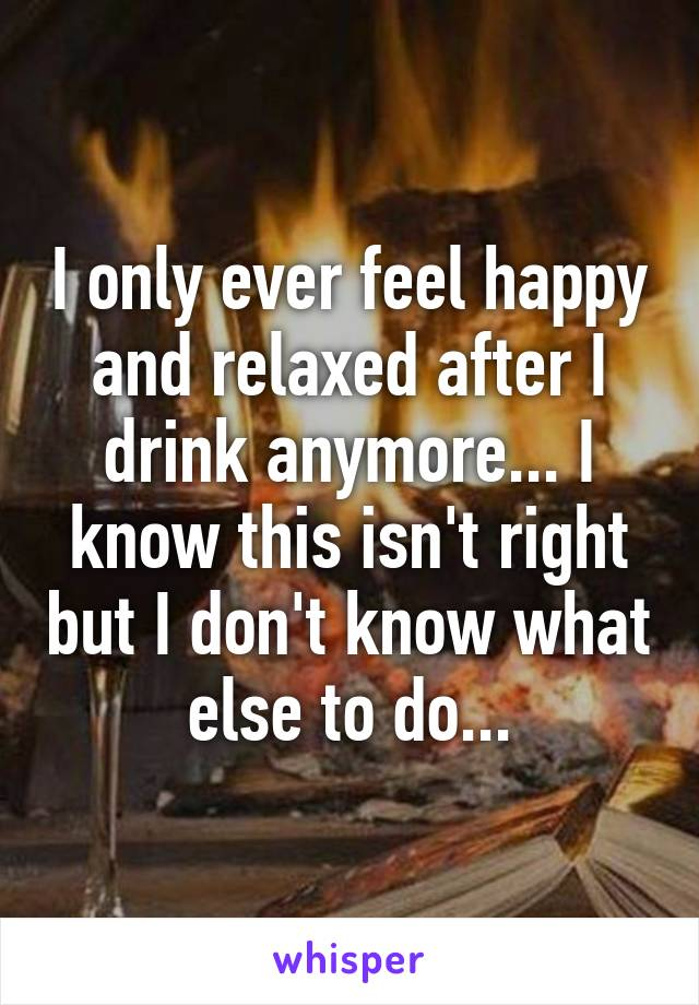 I only ever feel happy and relaxed after I drink anymore... I know this isn't right but I don't know what else to do...