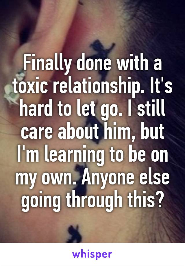 Finally done with a toxic relationship. It's hard to let go. I still care about him, but I'm learning to be on my own. Anyone else going through this?