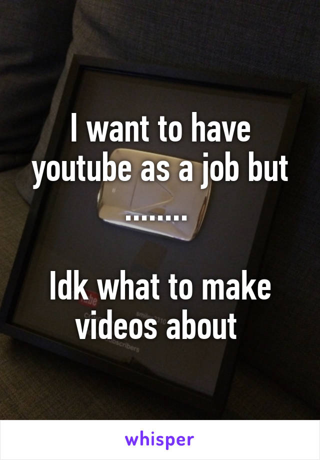 I want to have youtube as a job but ........   Idk what to make videos about