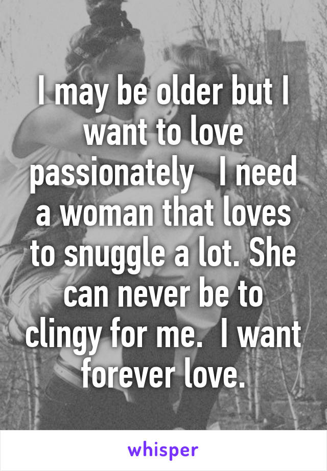 I may be older but I want to love passionately   I need a woman that loves to snuggle a lot. She can never be to clingy for me.  I want forever love.