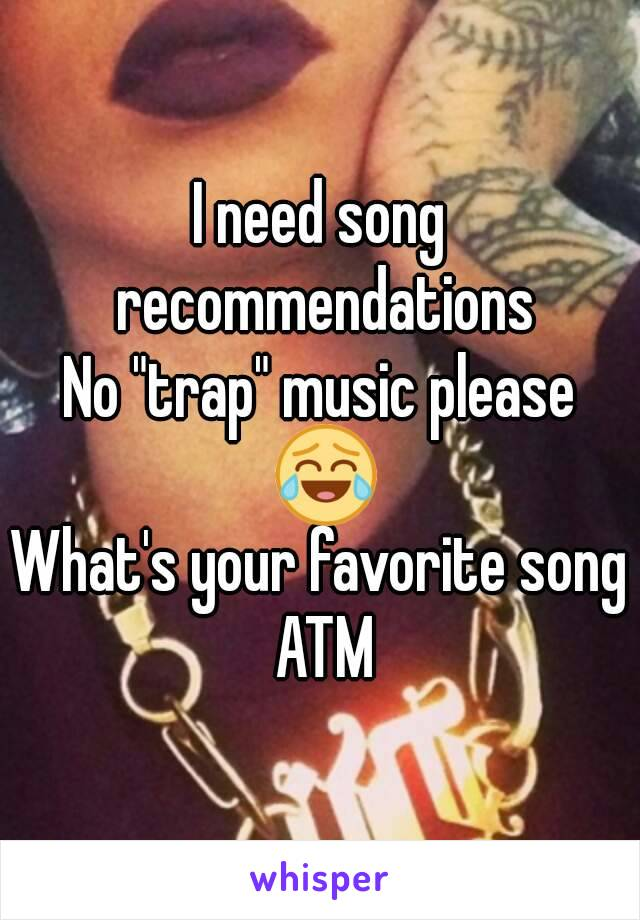 """I need song recommendations No """"trap"""" music please 😂 What's your favorite song ATM"""
