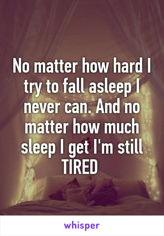 No matter how hard I try to fall asleep I never can. And no matter how much sleep I get I'm still TIRED