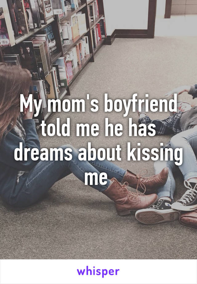 My mom's boyfriend told me he has dreams about kissing me