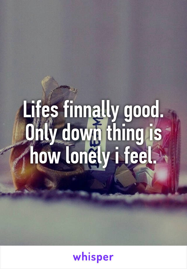 Lifes finnally good. Only down thing is how lonely i feel.