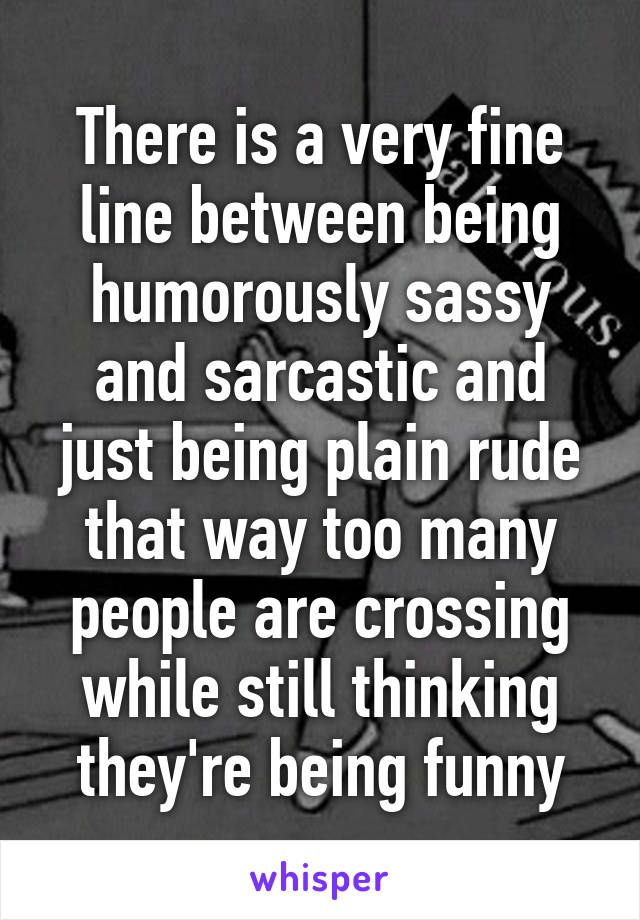 There is a very fine line between being humorously sassy and sarcastic and just being plain rude that way too many people are crossing while still thinking they're being funny