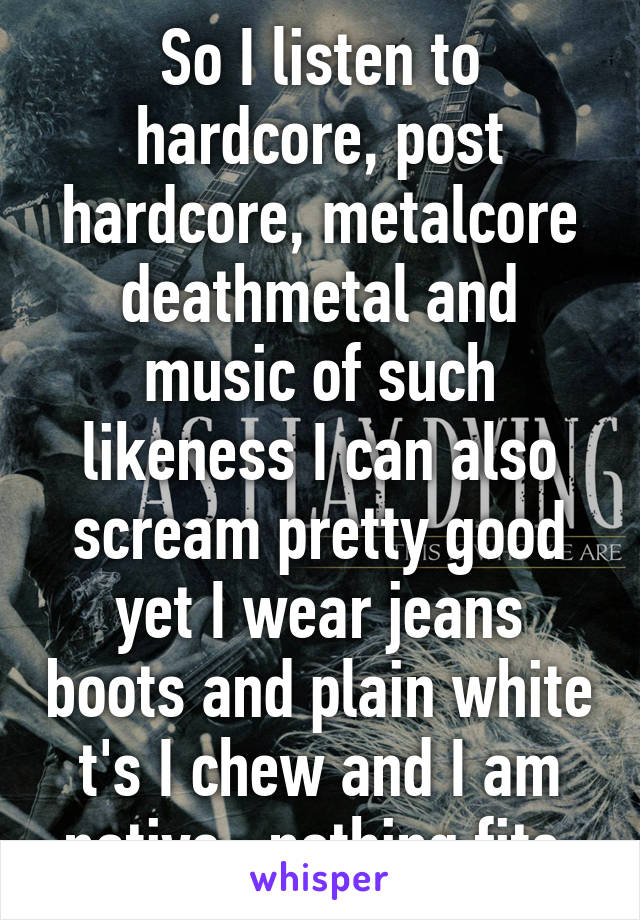 So I listen to hardcore, post hardcore, metalcore deathmetal and music of such likeness I can also scream pretty good yet I wear jeans boots and plain white t's I chew and I am native...nothing fits.