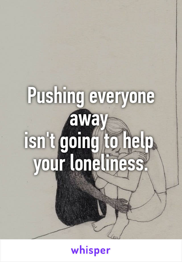 Pushing everyone away  isn't going to help  your loneliness.