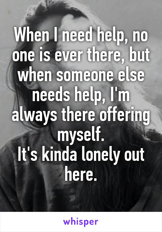 When I need help, no one is ever there, but when someone else needs help, I'm always there offering myself. It's kinda lonely out here.