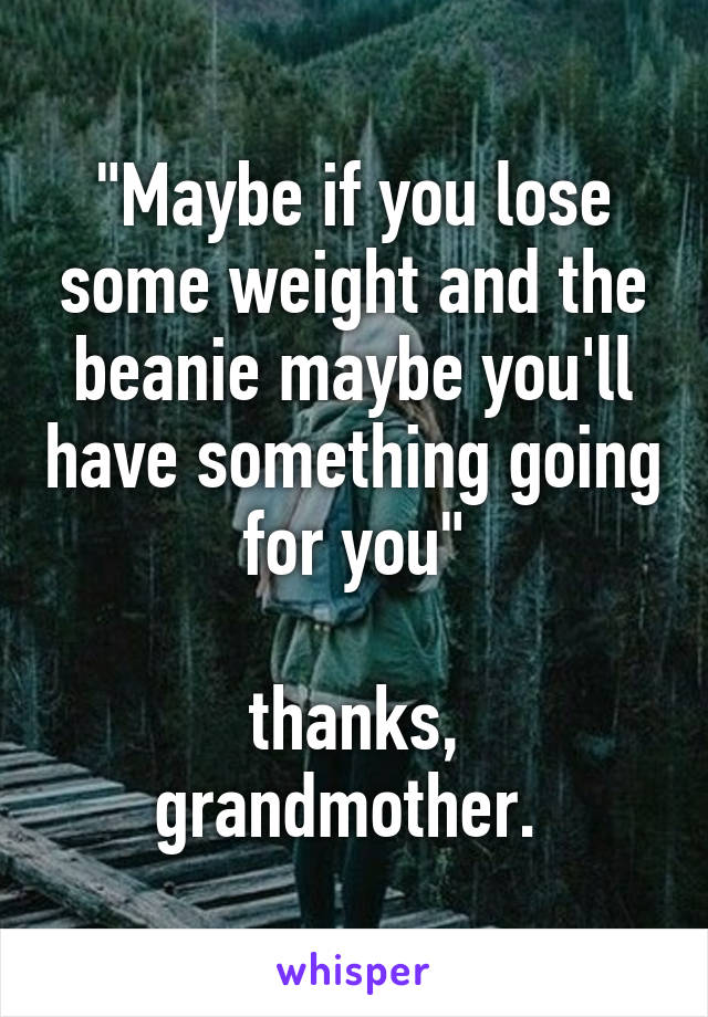 """""""Maybe if you lose some weight and the beanie maybe you'll have something going for you""""  thanks, grandmother."""