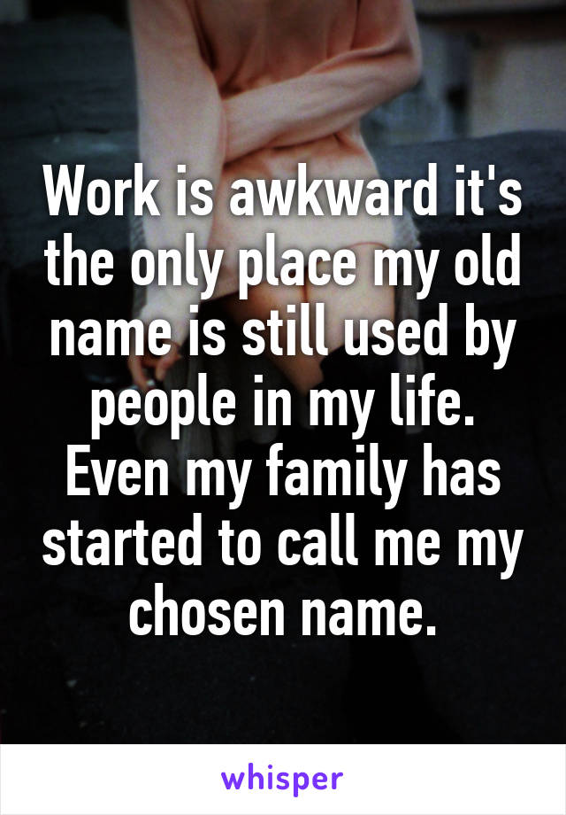 Work is awkward it's the only place my old name is still used by people in my life. Even my family has started to call me my chosen name.